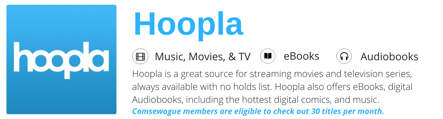 Hoopla - Another great source for eBooks and digital Audiobooks, including the hottest digital comics. Hoopla also offers digital music and streaming movies and television series, always available with no holds list.