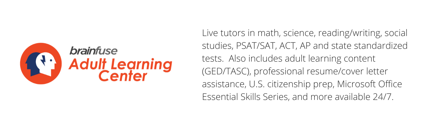 Brainfuse - Live tutors in math, science, reading/writing, social studies, PSAT/SAT, ACT, AP and state standardized tests. Also includes adult learning content (GED), professional resume/cover letter assistance, U.S. citizenship prep, MS Office Essential Skills Series, and more available 24/7.